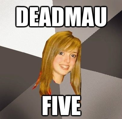 deadmau5 The Musically Oblivious 8th Grader Meme
