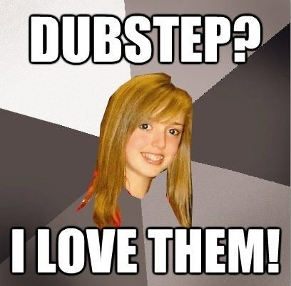 dubstep The Musically Oblivious 8th Grader Meme