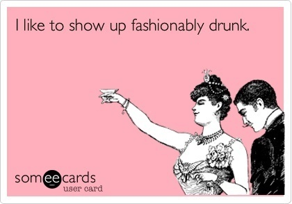 Someecards Drinking Showing Up Fashionably Drunk