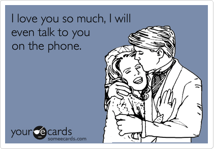 Funny Someecard Love You So Much I Will Talk On The Phone