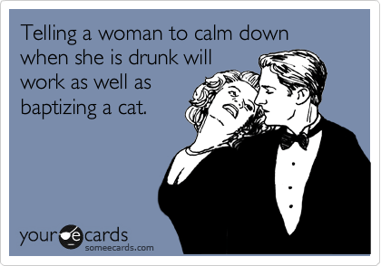 hilarious-someecards-telling-drunk-woman-calm-down