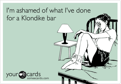 hilarious-someecards-what-ive-done-klondike-bar