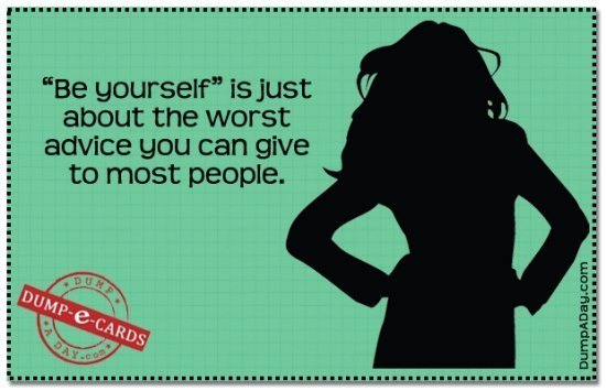 Dump Ecards Be Yourself Is The Worst Advice