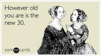 Your Age Is The New 30 Someecard
