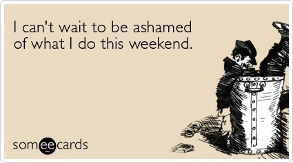 Ashamed Of The Weekend SomeEcard