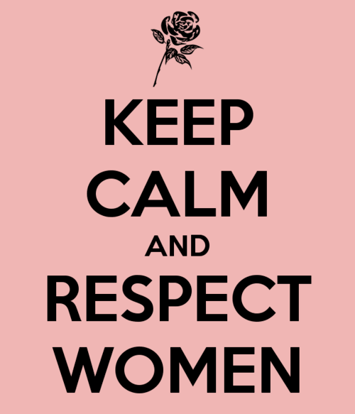 Keep calm and respect women.