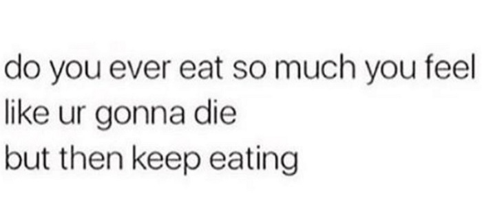Eat So Much You're Going To Die