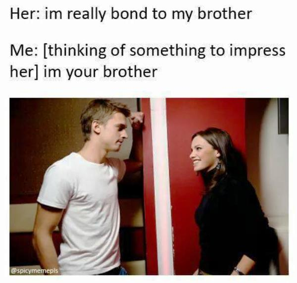 Im Your Brother Funny Trying To Impress Date Memes